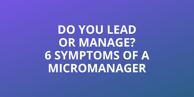 Do You Lead or Manage? 6 Symptoms of a Micromanager Headline Image